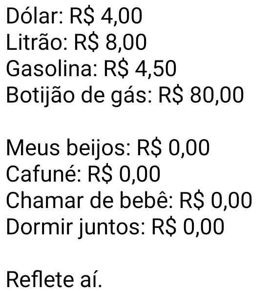 Dólar 4 reais, gasolina, 4,50.... Dólar 4 reais, litrão 8 reais, gasolina 4,50, meus beijos: R$ 0,00, cafuné: R$ 0,00, chamar de bebê: R$ 0,00....