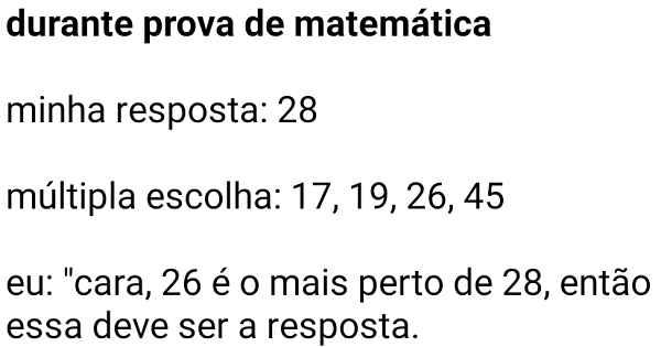 Durante prova de matemática. Eu: Cara 26 é o mais perto....