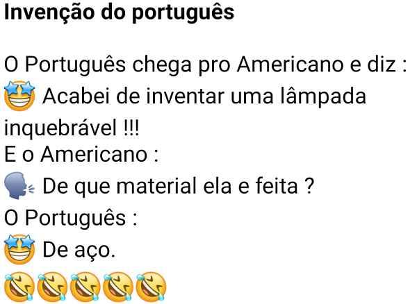 Invenção do português. O português chega pro americano e diz que acabou de inventar uma lâmpada inquebrável....