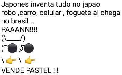 Aí pah: Japonês. Japonês inventa tudo no Japão... robô, carro, celular, foguete... aí chega no Brasil....