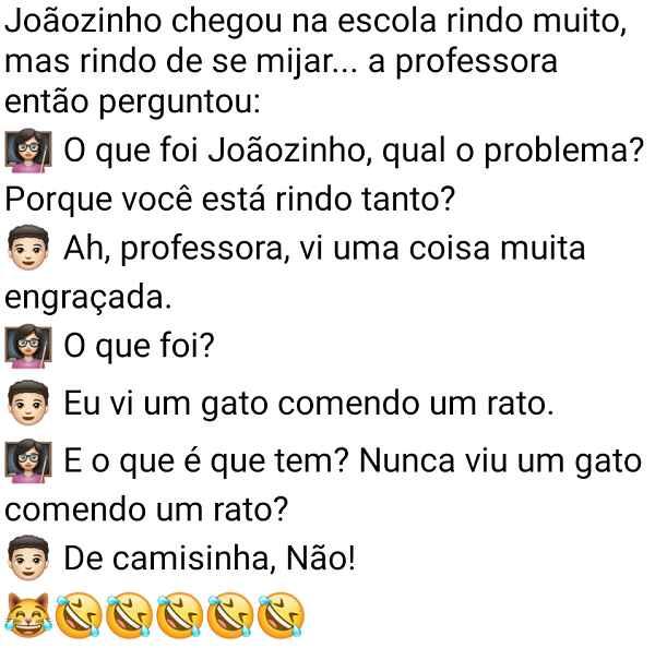 Joãozinho chegou na escola rindo muito. Joãozinho estava cagando de rir, quando a professora pergunta o motivo....