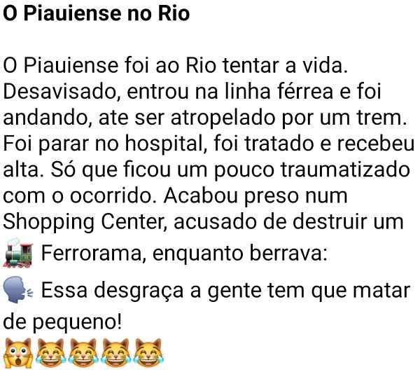 O piauiense no Rio. O piauiense foi ao Rio tentar a vida, desavisado, entrou na linha férrea e foi andando, até ser atropelado por um trem....