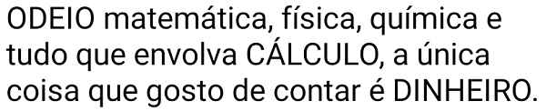 Odeio tudo que envolva cálculo. Odeio matemática, física, química e tudo que envolva cálculo....