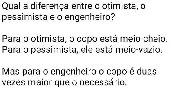 Diferença entre o otimista, o pessimista e o engenheiro. Para o otimista o copo está sempre meio CHEIO, para o pessimista, meio VAZIO....