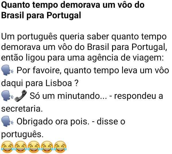 Quanto tempo demorava um vôo do Brasil para Portugal. Um português perguntou a uma agencia de voo qual era o tempo para chegar até Portugal....