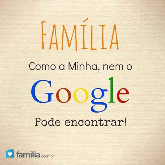 Família como a minha nem o Google pode encontrar. Uma família tão especial assim nem o Google consegue encontrar.