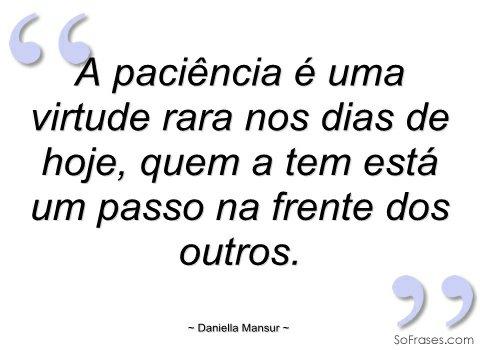 A paciência é uma virtude rara nos dias de hoje. A paciência é uma virtude rara nos dias de hoje, quem a tem está um passo na frente dos outros..