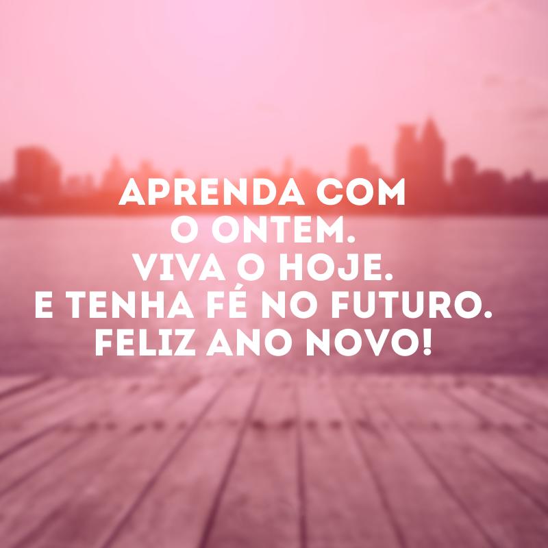 Aprenda com o ontem. Viva o hoje. E tenha fé no futuro. Feliz Ano Novo!. Aprenda com o ontem. Viva o hoje. E tenha fé no futuro. Feliz Ano Novo!.