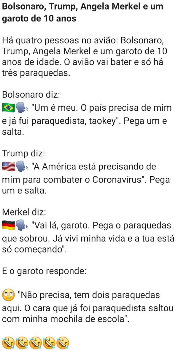 Bolsonaro, Trump, Angela Merkel e um garoto de 10 anos. Imagine a situação: Estão em um avião Bolsonaro, Trump, Angela Merkel e um garoto de 10 anos, o avião vai cair....