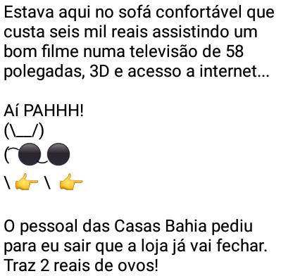 Aí pah: Casas Bahia. Estava aqui no sofá confortável que custa 6000 reais assistindo um bom filme....