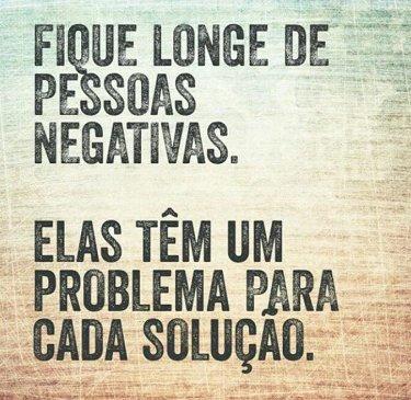 Fique longe das pessoas negativas. Elas tem um problema para cada solução.