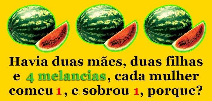 Havia duas mães e duas filhas e quatro melancias.... Cada mulher comeu uma melância... e sobrou uma, por quê?.