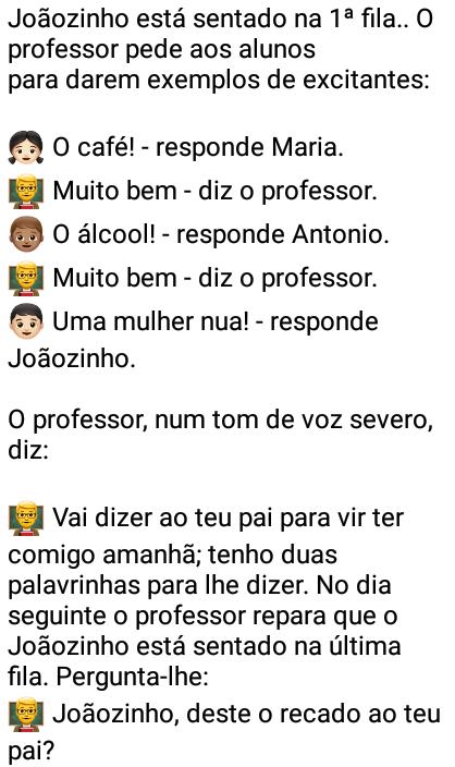 Joãozinho. Professor pede a Joãozinho que dê exemplos excitantes, Joãozinho responde sem pensar....