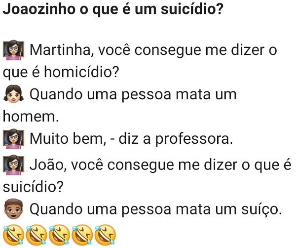 Joãozinho, o que é um suicídio?. A professora estava perguntando para alguns alunos o significado de algumas palavras, quando vira para o Joãozinho e pergunta....