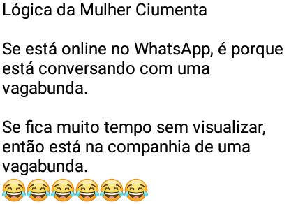 Lógica da mulher ciumenta. Se está online no WhatsApp, é porque está conversando com uma vagabunda..