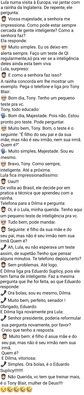 Ligação de Lula para Dilma. Lula visita a rainha da Inglaterra, ele pergunta como ela está sempre cercada de pessoas inteligentes....