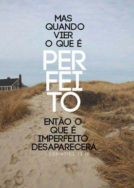 Mas quando vier o que é perfeito. O imperfeito desaparecerá..