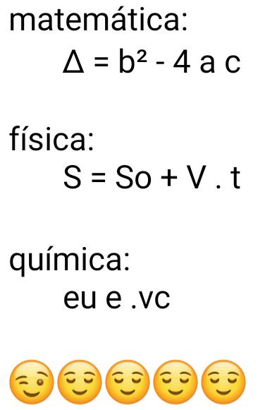Matemática, física, química, eu e você. Em matemática é: ∆ = b² - 4 a c, já em física é: S = So + V . t, e em química....