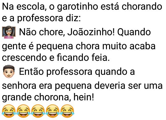 Não chore, Joãozinho!. Na escola, Joãozinho está chorando e a professora diz pra ele....