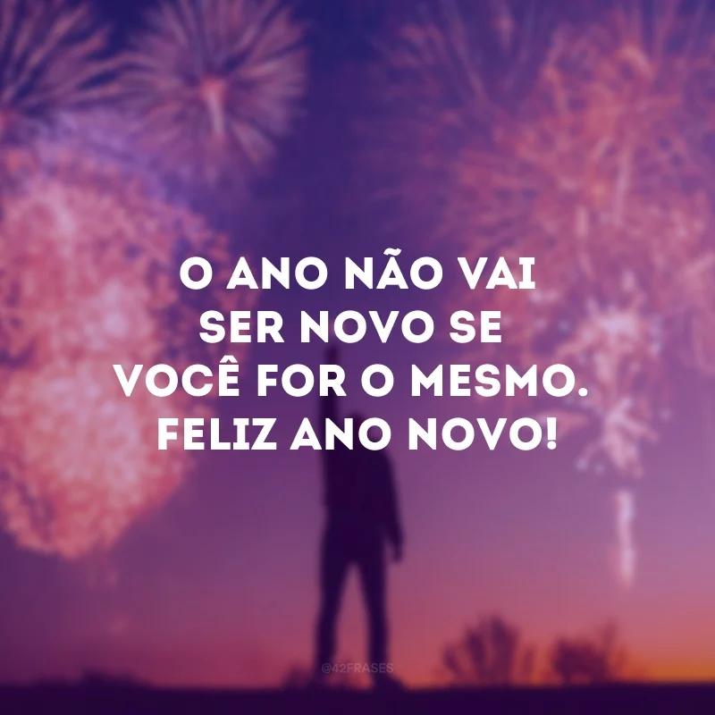 Seja diferente! Feliz Ano Novo!. O ano não vai ser novo se você for o mesmo. Feliz Ano Novo!.