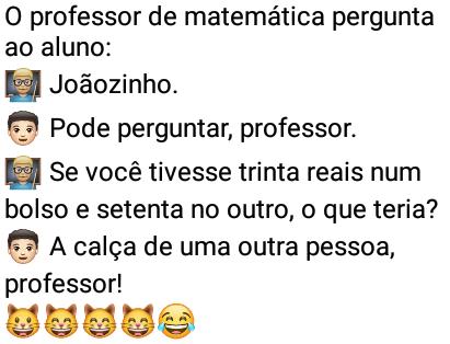 O professor de matemática pergunta.... O professor pergunta ao aluno oq faria se tivesse 5 reis no bolso, que responde com sinceridade....
