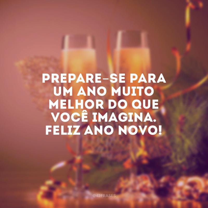 Um ano muito melhor do que você imagina. Feliz Ano Novo!. Prepare-se para um ano muito melhor do que você imagina. Feliz Ano Novo!.