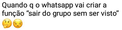 Quando que o whatsapp vai criar a função.... Quando será que o whatsapp vai criar a função sair do grupo sem ser visto?.