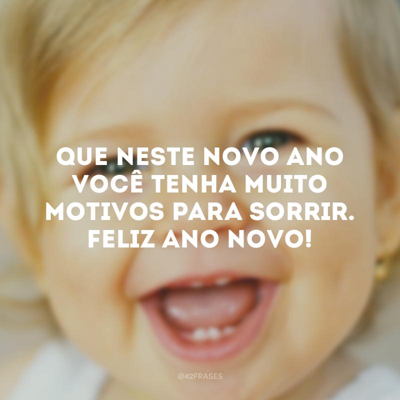 Que você tenha muito motivos para sorrir. Feliz Ano Novo!. Que neste novo ano você tenha muito motivos para sorrir. Feliz Ano Novo!.