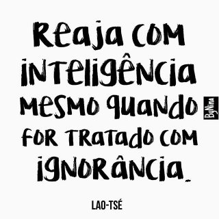 Reaja com inteligência. Mesmo quando for tratado com ignorância..