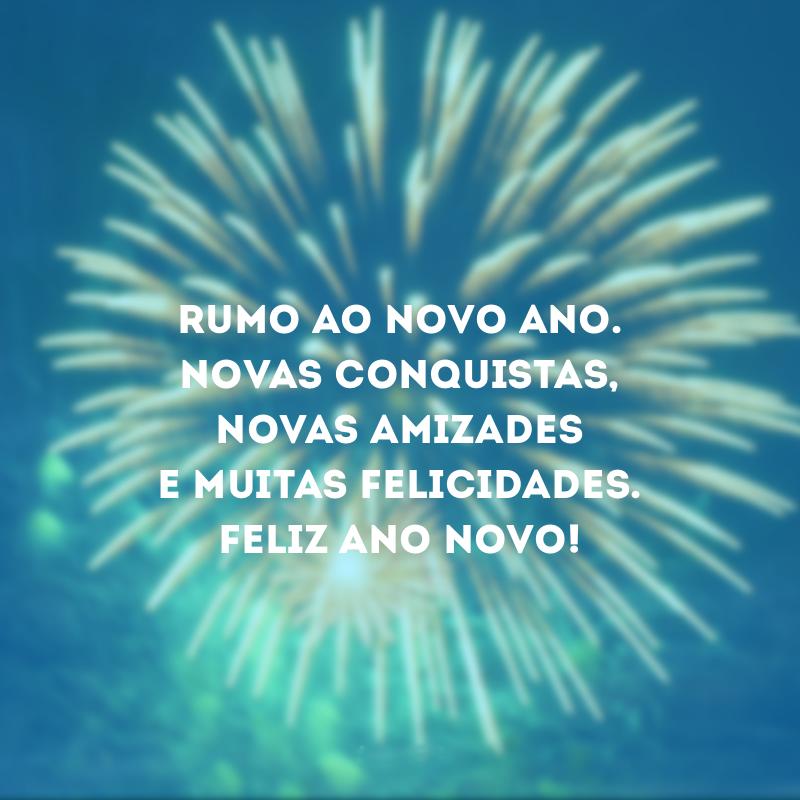 Rumo ao novo ano. Feliz Ano Novo!. Rumo ao novo ano. Novas conquistas, novas amizades e muitas felicidades. Feliz Ano Novo!.