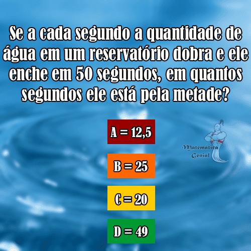 Em quantos segundos um reservatório de água estará na metade?. Se a cada segundo a quantidade de água em um reservatório dobra e ele enche em 50 segundos....