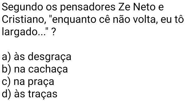 """Segundo os pensadores Ze Neto e Cristiano.... Questão 22, """"enquanto cê não volta, eu tô largado..."""" ?."""