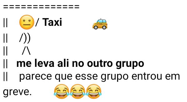 Taxi, me leva ali no outro grupo. Mensagem engraçada para mandar para grupos entraram em greve..
