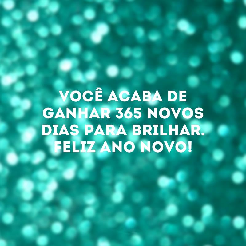 Você acaba de ganhar 365 novos dias para brilhar. Feliz Ano Novo!. Você acaba de ganhar 365 novos dias para brilhar. Feliz Ano Novo!.