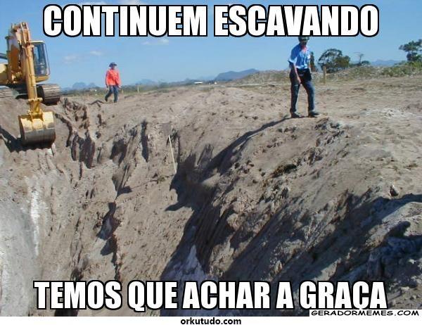 continuem-escavando-temos-que-achar-agraca